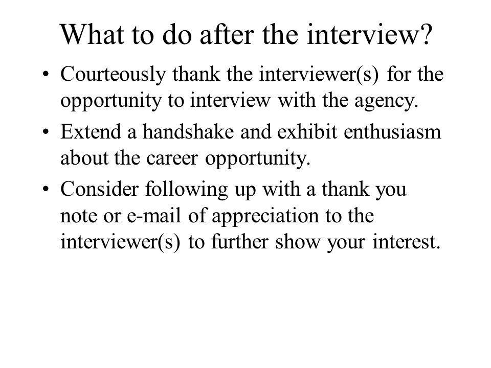 What to do after the interview? Courteously thank the interviewer(s) for the opportunity to interview with the agency. Extend a handshake and exhibit