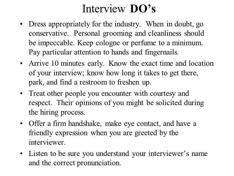 Interview DOs Dress appropriately for the industry. When in doubt, go conservative. Personal grooming and cleanliness should be impeccable. Keep colog