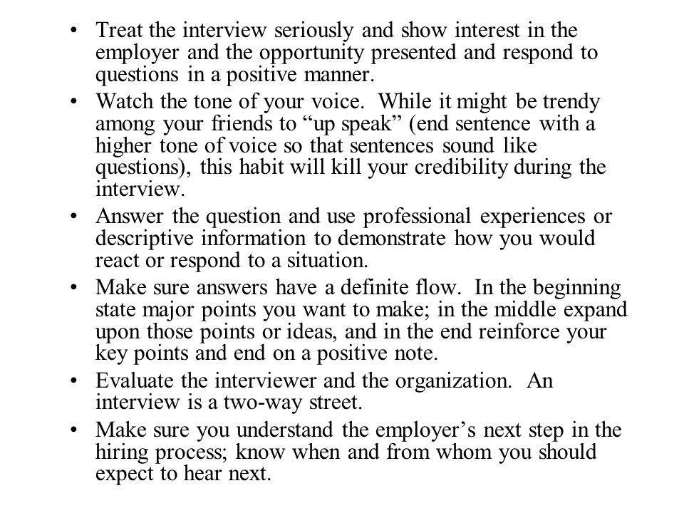 Treat the interview seriously and show interest in the employer and the opportunity presented and respond to questions in a positive manner. Watch the
