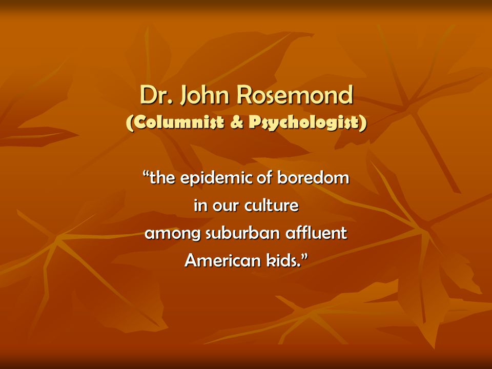 Dr. John Rosemond (Columnist & Psychologist) the epidemic of boredom in our culture among suburban affluent American kids.