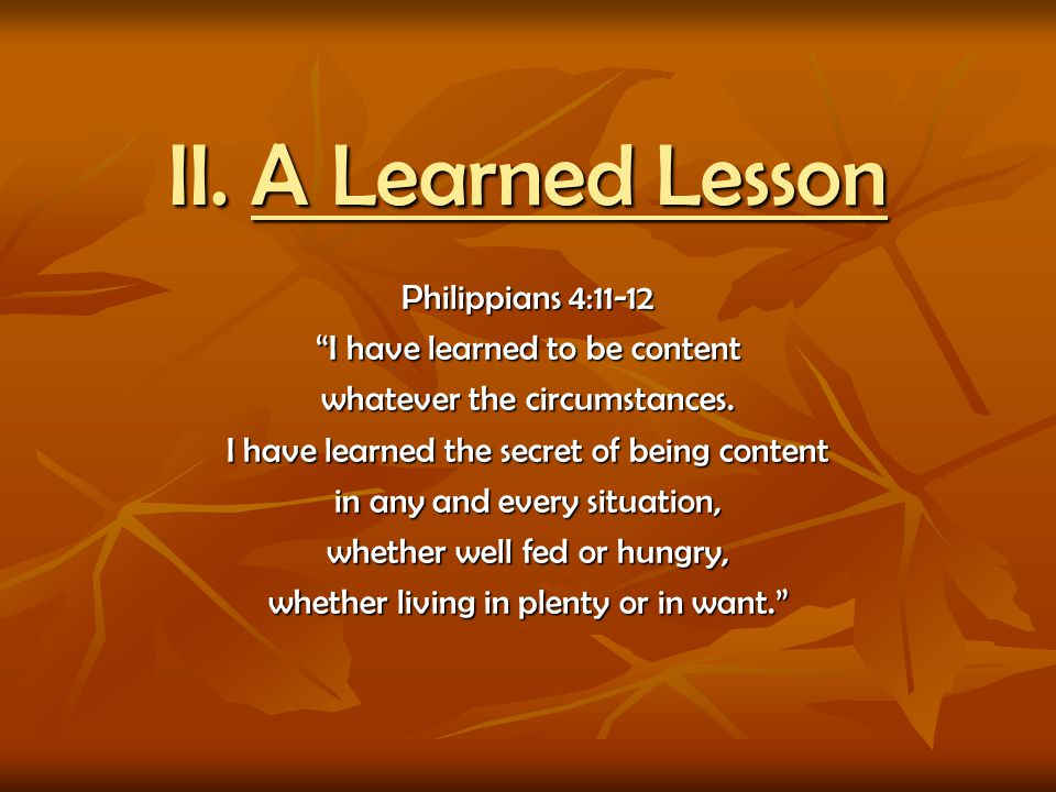 II. A Learned Lesson Philippians 4:11-12 I have learned to be content whatever the circumstances. I have learned the secret of being content in any an
