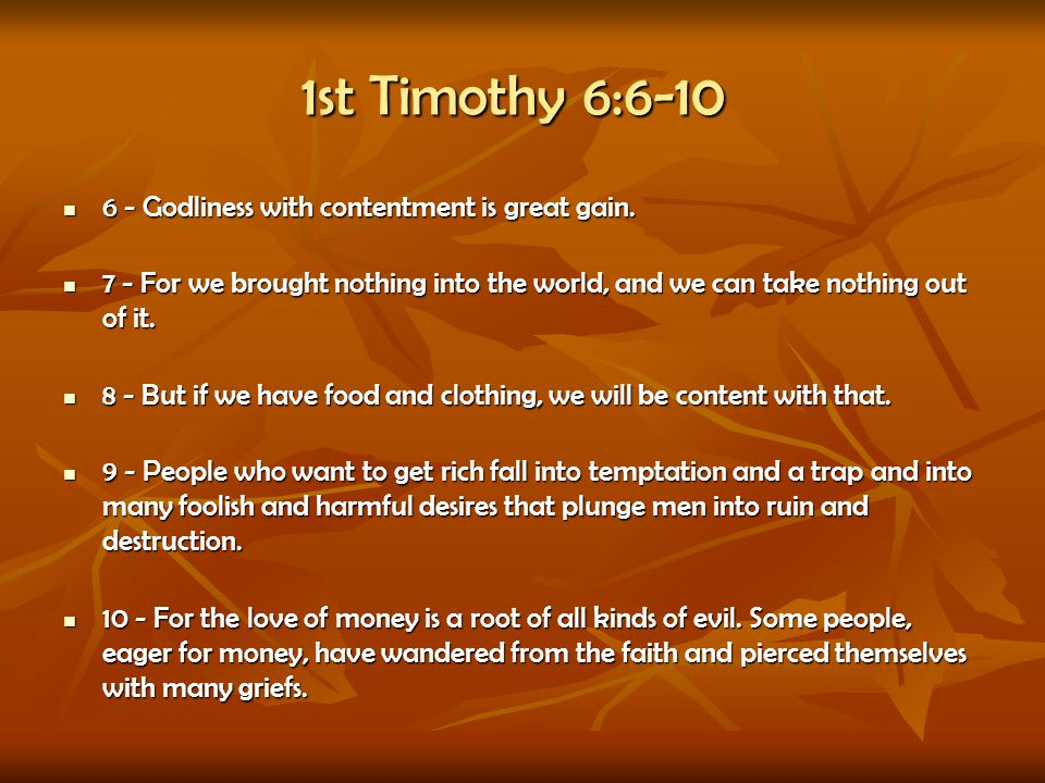 1st Timothy 6:6-10 6 - Godliness with contentment is great gain. 6 - Godliness with contentment is great gain. 7 - For we brought nothing into the wor