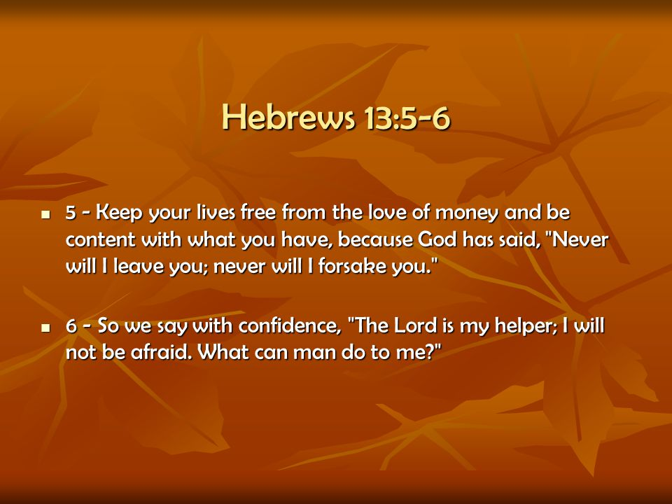 Hebrews 13:5-6 5 - Keep your lives free from the love of money and be content with what you have, because God has said,
