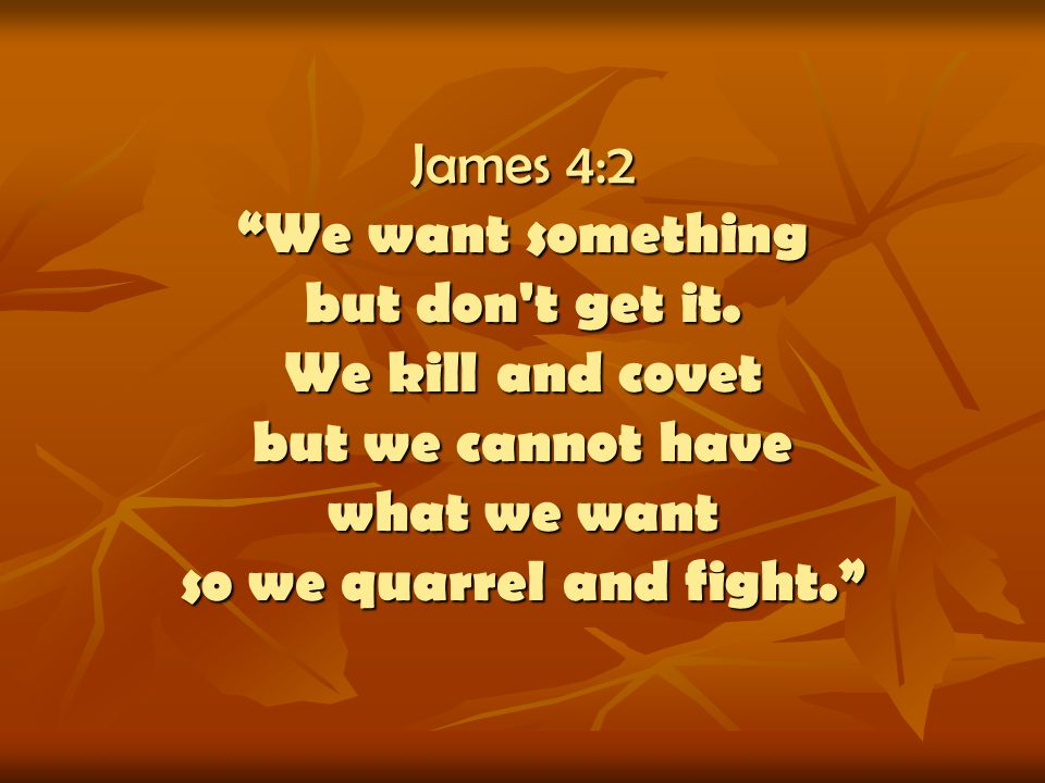 James 4:2 We want something but don't get it. We kill and covet but we cannot have what we want so we quarrel and fight.