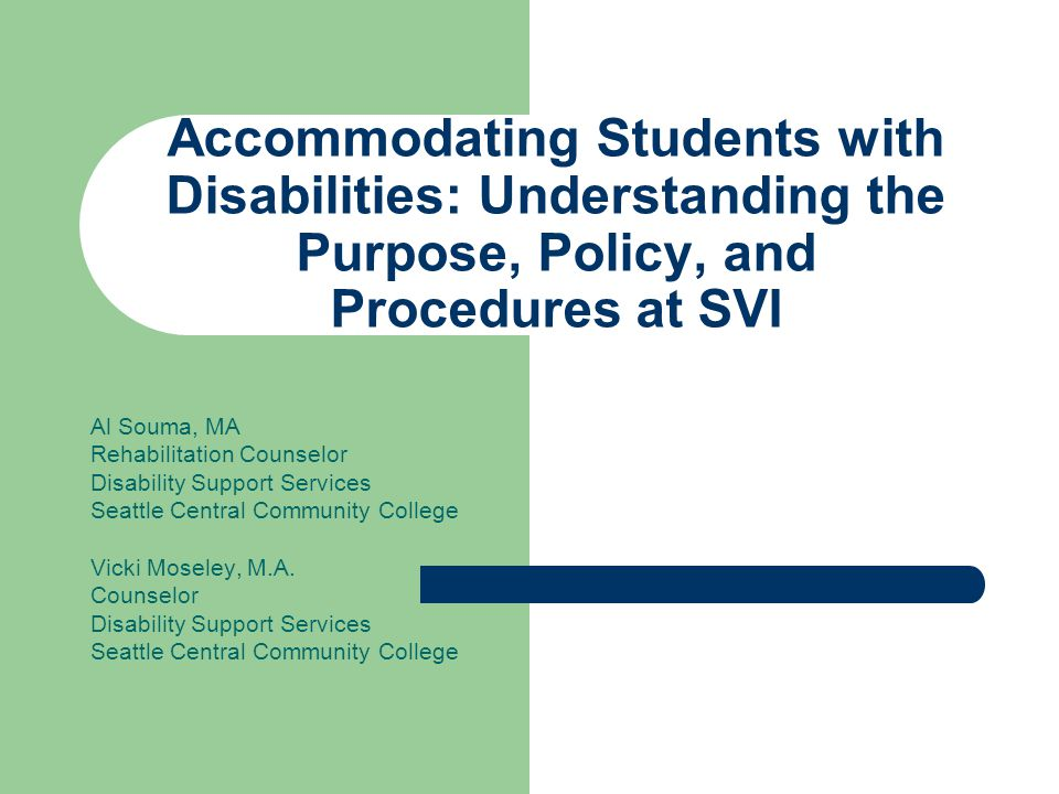 Accommodating Students with Disabilities: Understanding the Purpose, Policy, and Procedures at SVI Al Souma, MA Rehabilitation Counselor Disability Support Services Seattle Central Community College Vicki Moseley, M.A.