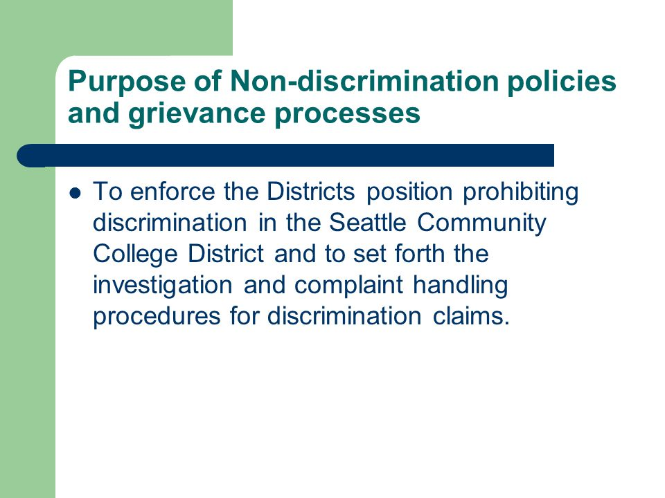 Purpose of Non-discrimination policies and grievance processes To enforce the Districts position prohibiting discrimination in the Seattle Community College District and to set forth the investigation and complaint handling procedures for discrimination claims.