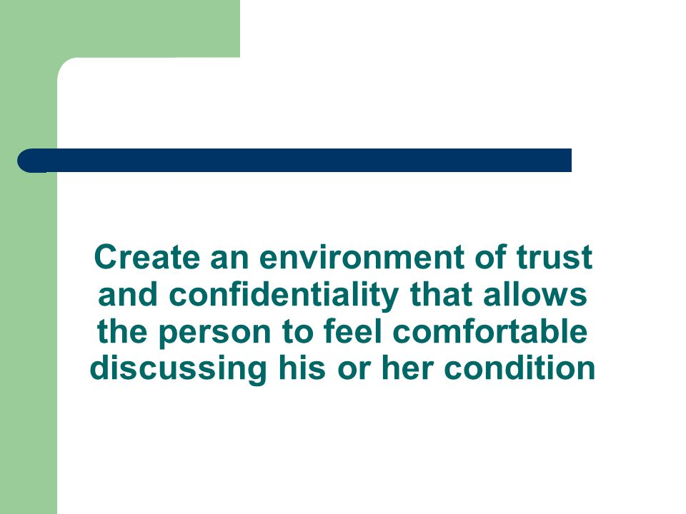 Create an environment of trust and confidentiality that allows the person to feel comfortable discussing his or her condition