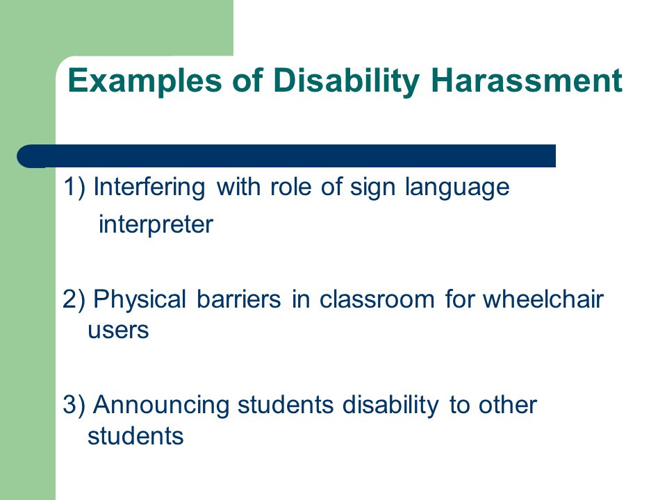Examples of Disability Harassment 1) Interfering with role of sign language interpreter 2) Physical barriers in classroom for wheelchair users 3) Announcing students disability to other students