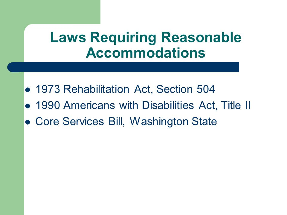 Laws Requiring Reasonable Accommodations 1973 Rehabilitation Act, Section 504 1990 Americans with Disabilities Act, Title II Core Services Bill, Washi