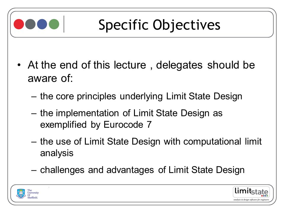Specific Objectives At the end of this lecture, delegates should be aware of: –the core principles underlying Limit State Design –the implementation of Limit State Design as exemplified by Eurocode 7 –the use of Limit State Design with computational limit analysis –challenges and advantages of Limit State Design