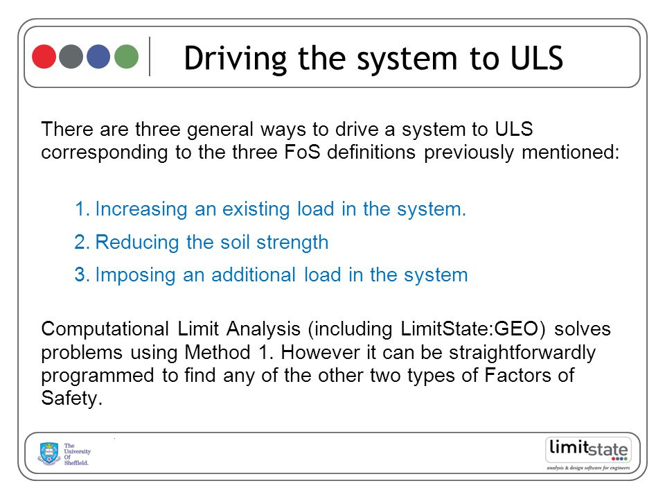 Driving the system to ULS There are three general ways to drive a system to ULS corresponding to the three FoS definitions previously mentioned: 1.Increasing an existing load in the system.