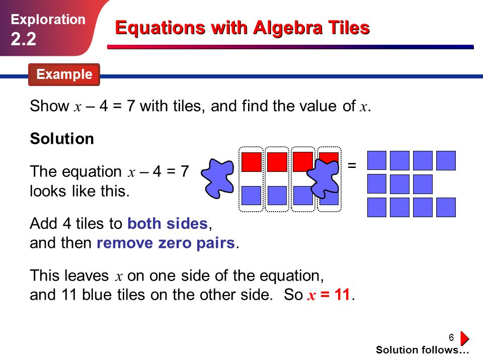 6 Example Show x – 4 = 7 with tiles, and find the value of x. Solution follows… Solution The equation x – 4 = 7 looks like this. Add 4 tiles to both s