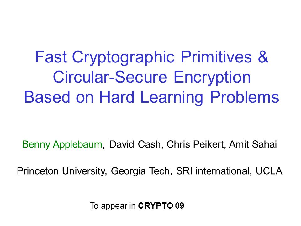 Fast Cryptographic Primitives & Circular-Secure Encryption Based on Hard Learning Problems Benny Applebaum, David Cash, Chris Peikert, Amit Sahai Princeton University, Georgia Tech, SRI international, UCLA To appear in CRYPTO 09