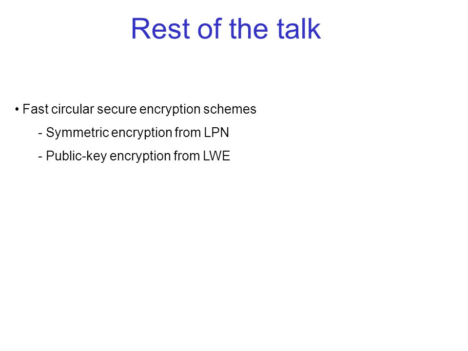 Fast circular secure encryption schemes - Symmetric encryption from LPN - Public-key encryption from LWE Rest of the talk