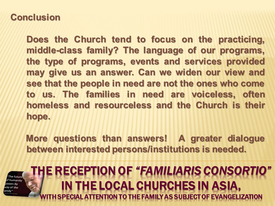 Conclusion Does the Church tend to focus on the practicing, middle-class family? The language of our programs, the type of programs, events and servic