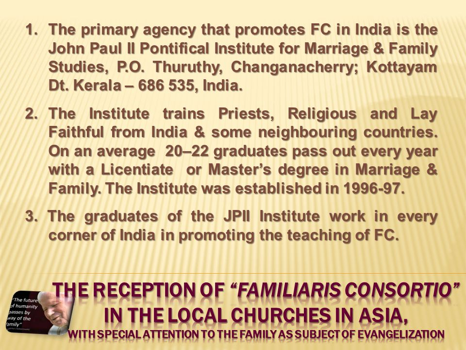 1.The primary agency that promotes FC in India is the John Paul II Pontifical Institute for Marriage & Family Studies, P.O. Thuruthy, Changanacherry;