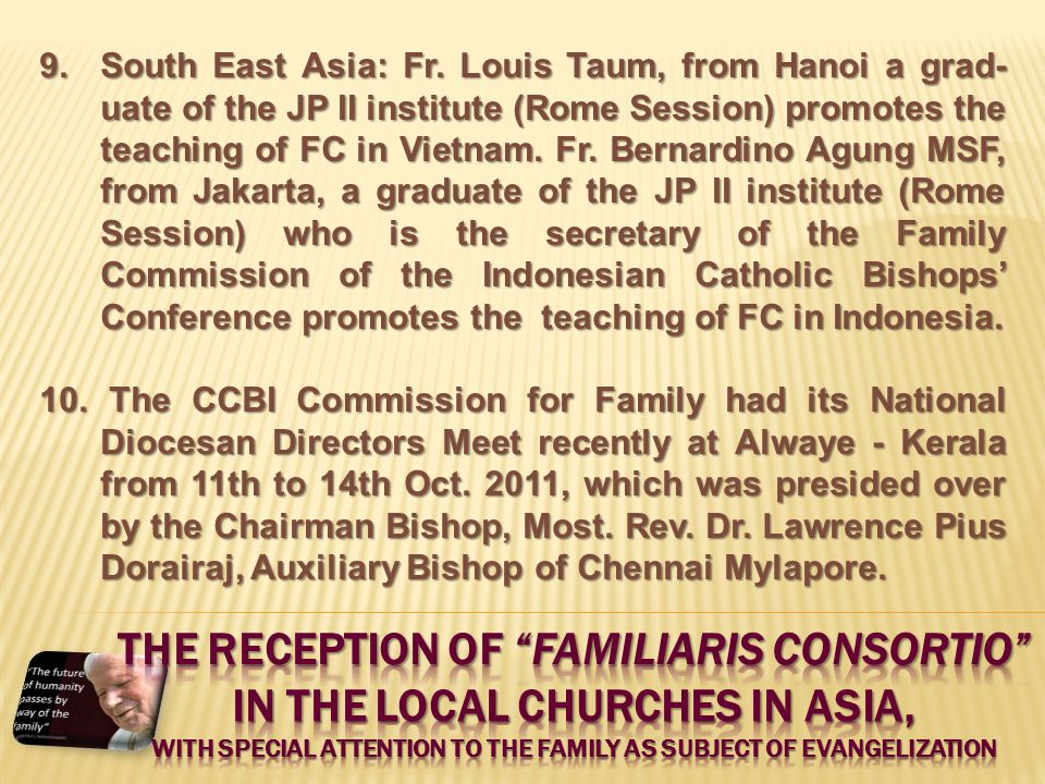 9.South East Asia: Fr. Louis Taum, from Hanoi a grad- uate of the JP II institute (Rome Session) promotes the teaching of FC in Vietnam. Fr. Bernardin