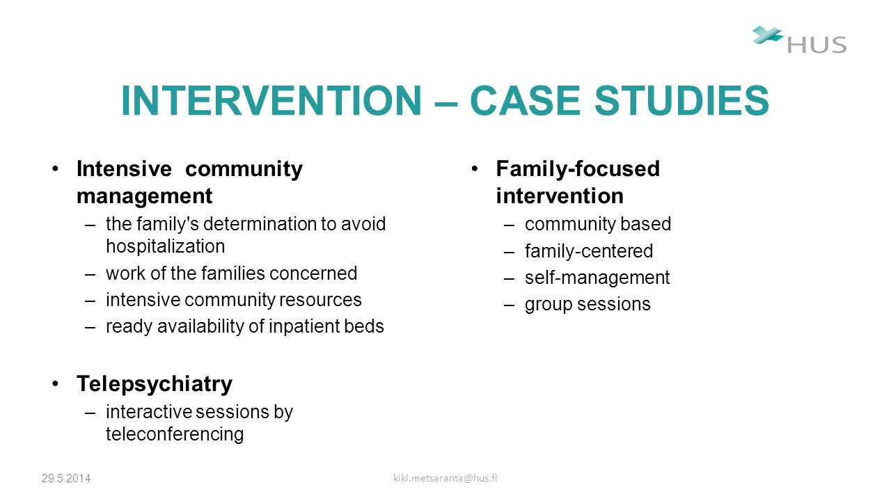 INTERVENTION – CASE STUDIES 29.5.2014 kiki.metsaranta@hus.fi Intensive community management –the family s determination to avoid hospitalization –work of the families concerned –intensive community resources –ready availability of inpatient beds Telepsychiatry –interactive sessions by teleconferencing Family-focused intervention –community based –family-centered –self-management –group sessions