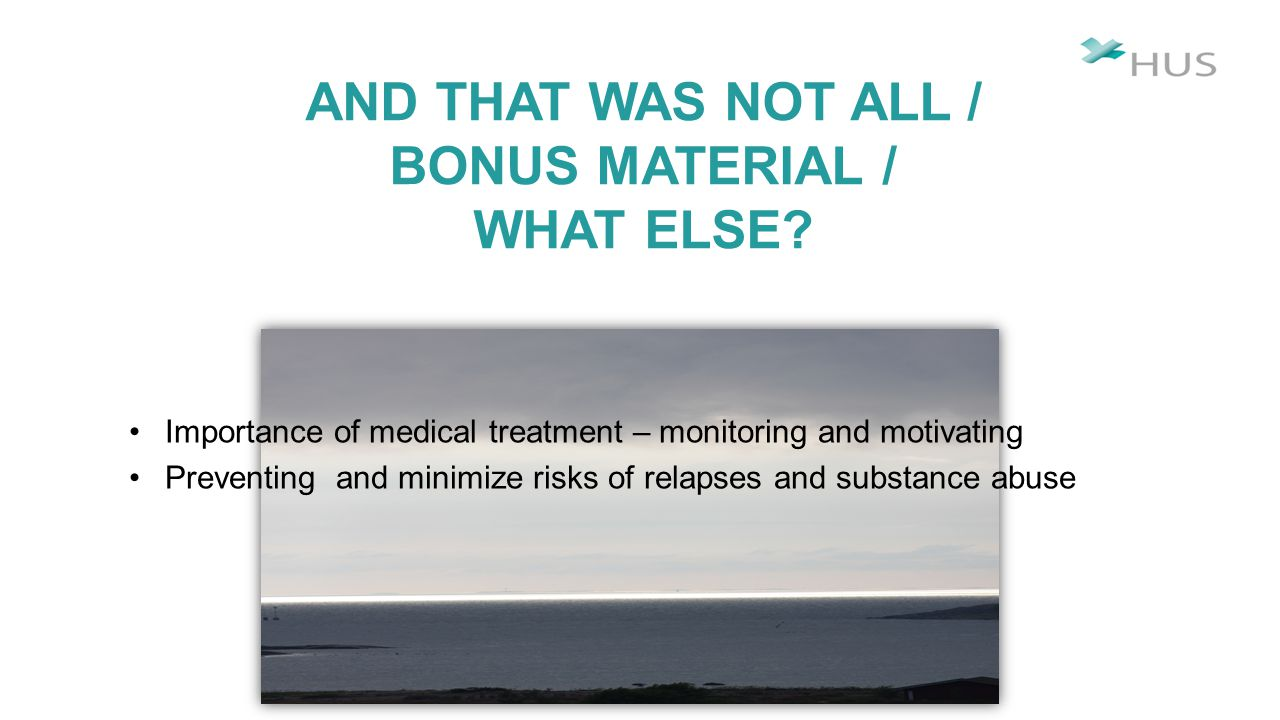 Importance of medical treatment – monitoring and motivating Preventing and minimize risks of relapses and substance abuse AND THAT WAS NOT ALL / BONUS MATERIAL / WHAT ELSE?