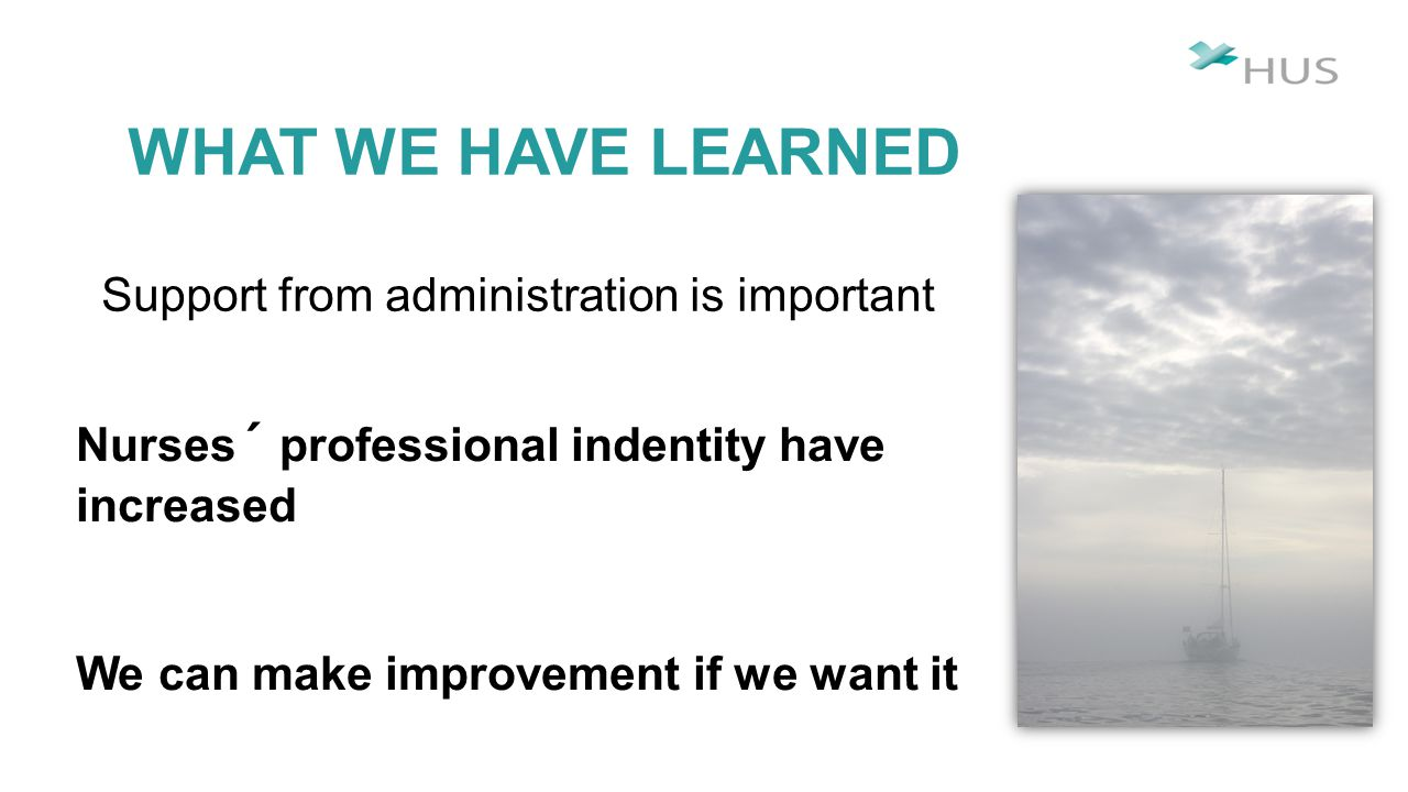 WHAT WE HAVE LEARNED Support from administration is important Nurses´ professional indentity have increased We can make improvement if we want it