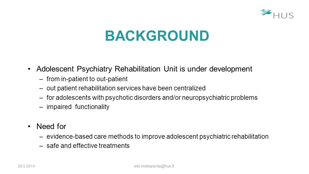 BACKGROUND Adolescent Psychiatry Rehabilitation Unit is under development –from in-patient to out-patient –out patient rehabilitation services have been centralized –for adolescents with psychotic disorders and/or neuropsychiatric problems –impaired functionality Need for –evidence-based care methods to improve adolescent psychiatric rehabilitation –safe and effective treatments 29.5.2014kiki.metsaranta@hus.fi