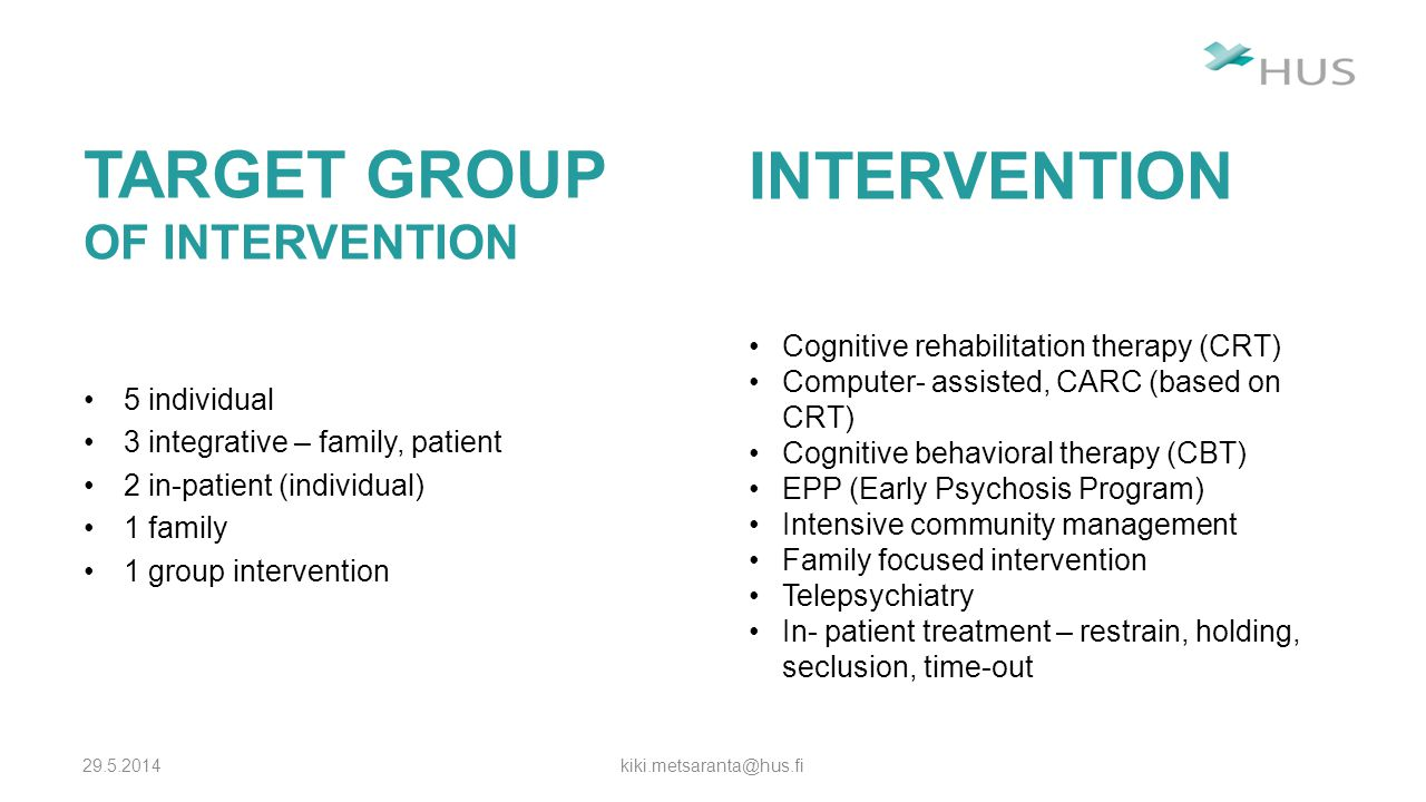 INTERVENTION - COGNITIVE 29.5.2014 kiki.metsaranta@hus.fi CRT –training programme –cognitive differentation, attention, memory and social perception –may have a positive effect on cognition and cognitive flexibility CBT –focused on the present –time- limited –problem- solving oriented –patients learn specific skills