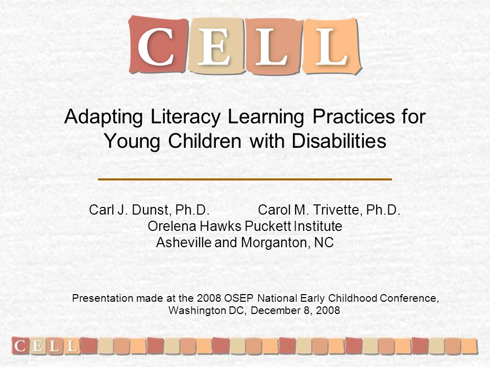 The Center for Early Literacy Learning (CELL) is a collaboration among the: Orelena Hawks Puckett Institute Asheville and Morganton, NC American Institutes for Research Washington, DC PACER Center Bloomington, MN UCONN Center for Excellence in Disabilities Farmington, CT