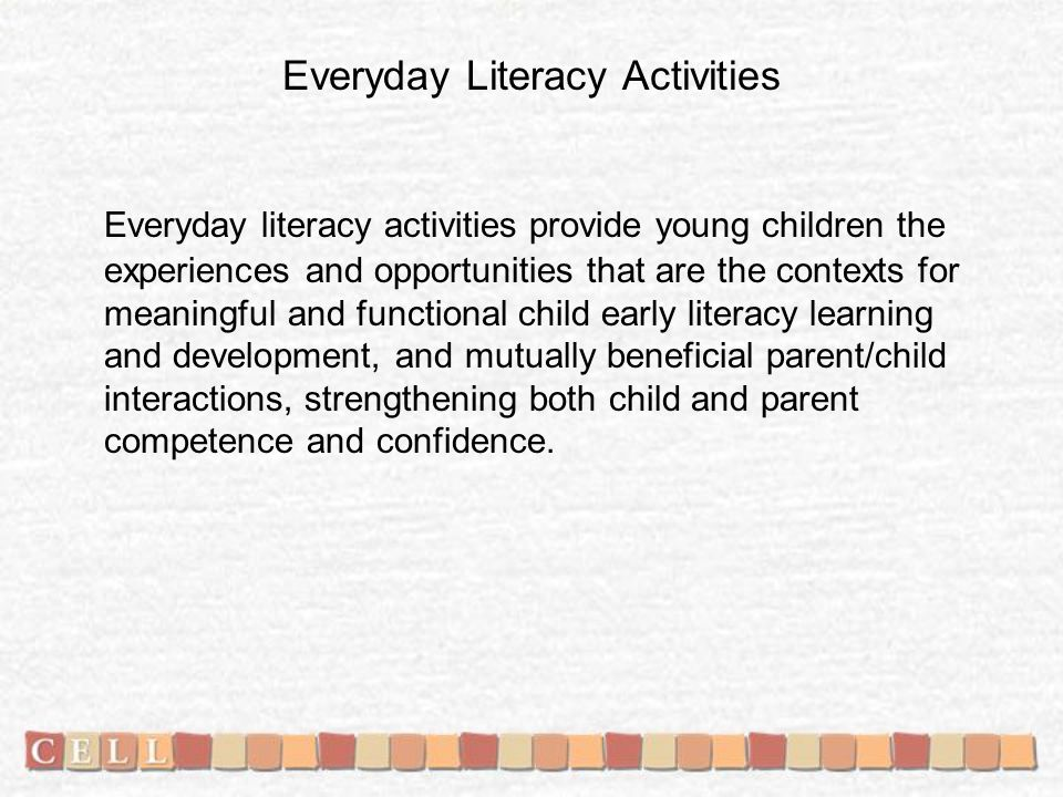 Everyday Literacy Activities Everyday literacy activities provide young children the experiences and opportunities that are the contexts for meaningful and functional child early literacy learning and development, and mutually beneficial parent/child interactions, strengthening both child and parent competence and confidence.