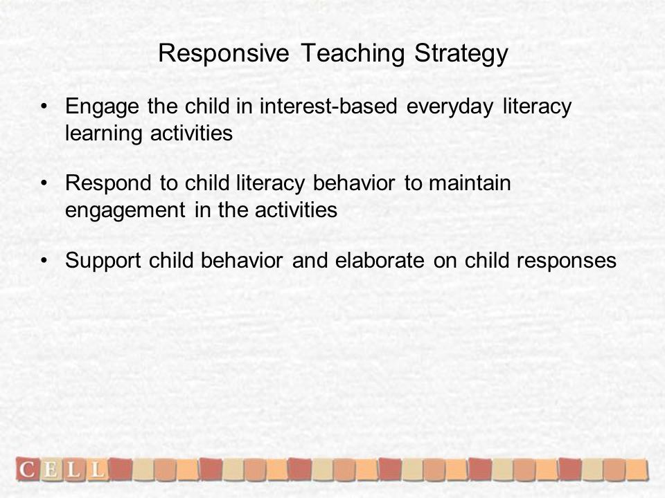 Responsive Teaching Strategy Engage the child in interest-based everyday literacy learning activities Respond to child literacy behavior to maintain engagement in the activities Support child behavior and elaborate on child responses