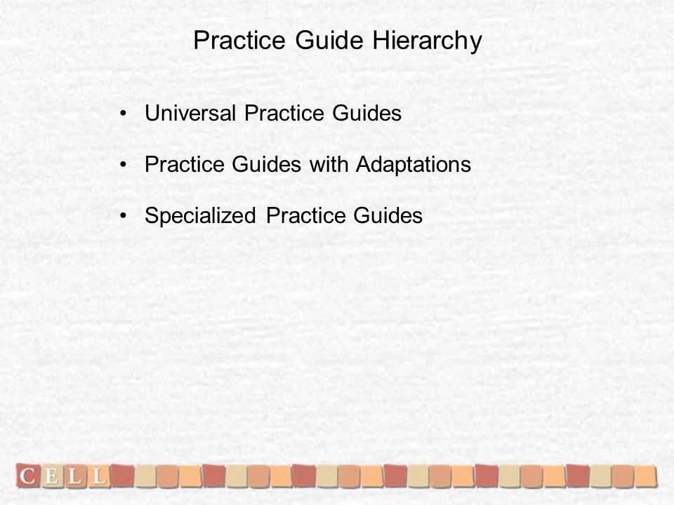 Practice Guide Hierarchy Universal Practice Guides Practice Guides with Adaptations Specialized Practice Guides