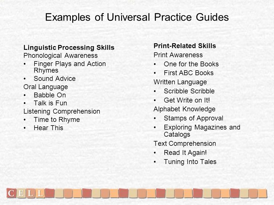 Examples of Universal Practice Guides Linguistic Processing Skills Phonological Awareness Finger Plays and Action Rhymes Sound Advice Oral Language Babble On Talk is Fun Listening Comprehension Time to Rhyme Hear This Print-Related Skills Print Awareness One for the Books First ABC Books Written Language Scribble Get Write on It.
