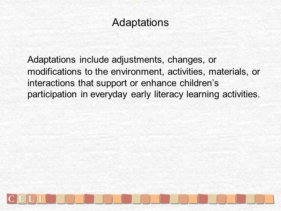 Adaptations Adaptations include adjustments, changes, or modifications to the environment, activities, materials, or interactions that support or enhance childrens participation in everyday early literacy learning activities.