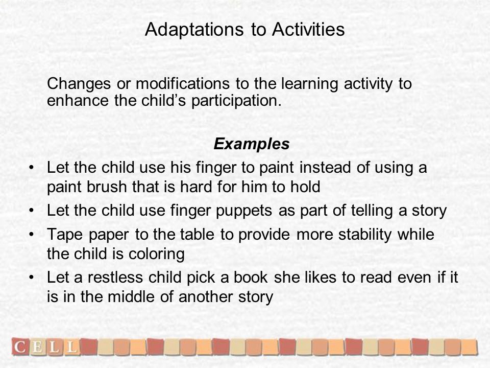 Adaptations to Activities Changes or modifications to the learning activity to enhance the childs participation.
