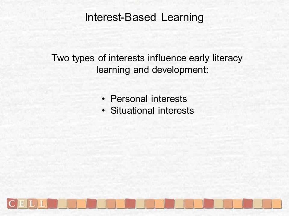 Interest-Based Learning Two types of interests influence early literacy learning and development: Personal interests Situational interests