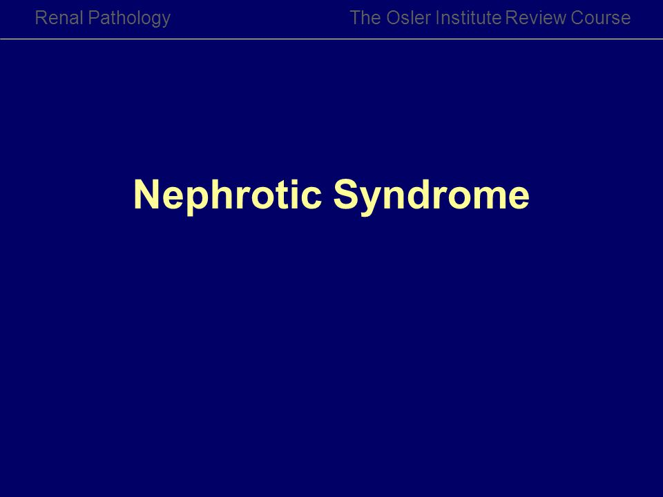 Renal PathologyThe Osler Institute Review Course Nephrotic Syndrome