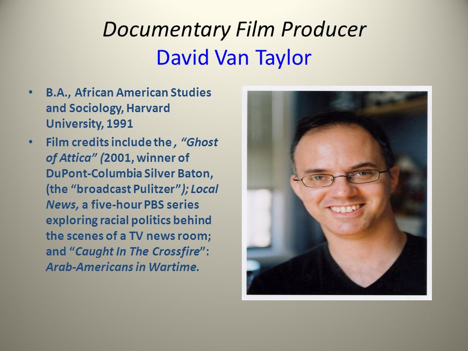 Documentary Film Producer David Van Taylor B.A., African American Studies and Sociology, Harvard University, 1991 Film credits include the, Ghost of Attica (2001, winner of DuPont-Columbia Silver Baton, (the broadcast Pulitzer); Local News, a five-hour PBS series exploring racial politics behind the scenes of a TV news room; and Caught In The Crossfire: Arab-Americans in Wartime.