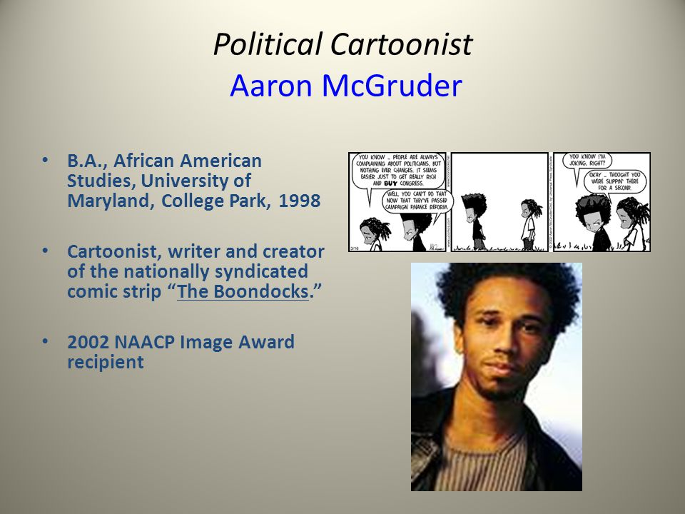 Political Cartoonist Aaron McGruder B.A., African American Studies, University of Maryland, College Park, 1998 Cartoonist, writer and creator of the nationally syndicated comic strip The Boondocks.