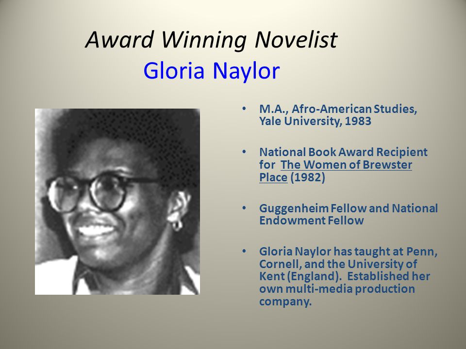 Award Winning Novelist Gloria Naylor M.A., Afro-American Studies, Yale University, 1983 National Book Award Recipient for The Women of Brewster Place (1982) Guggenheim Fellow and National Endowment Fellow Gloria Naylor has taught at Penn, Cornell, and the University of Kent (England).