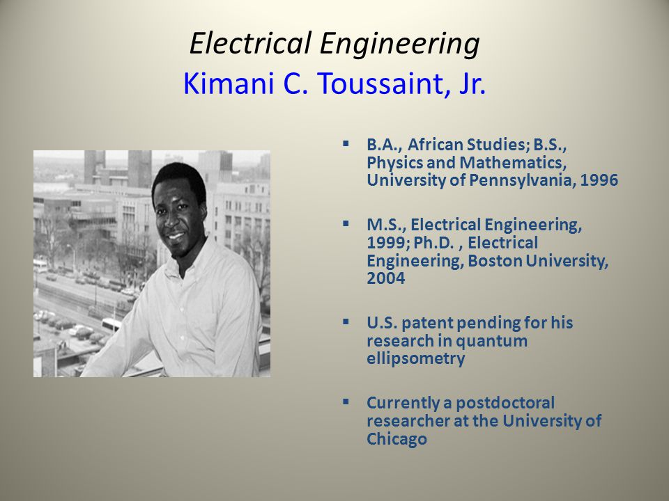 Electrical Engineering Kimani C. Toussaint, Jr. B.A., African Studies; B.S., Physics and Mathematics, University of Pennsylvania, 1996 M.S., Electrica