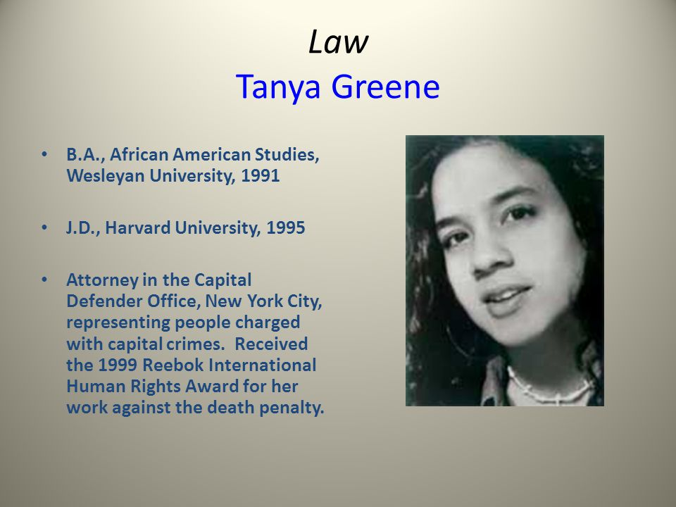 Law Tanya Greene B.A., African American Studies, Wesleyan University, 1991 J.D., Harvard University, 1995 Attorney in the Capital Defender Office, New