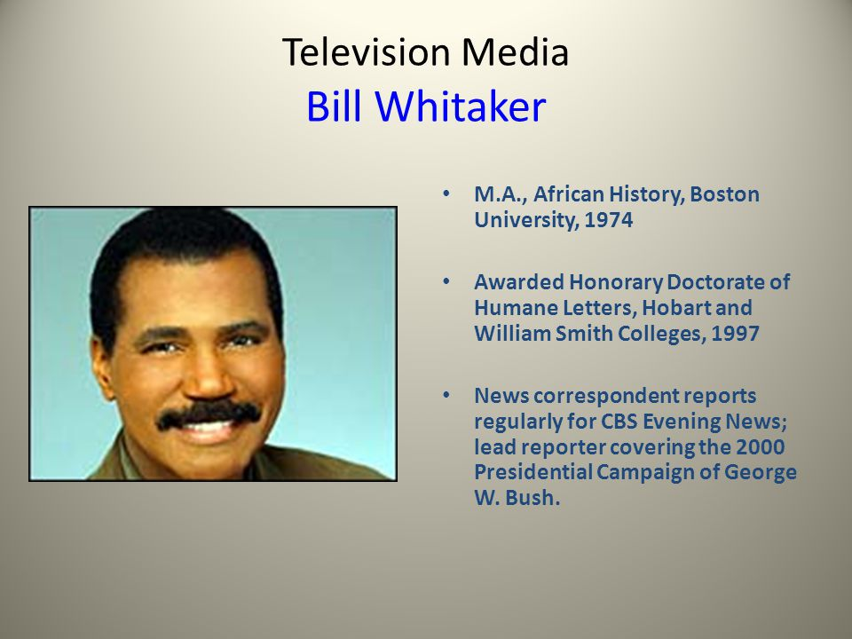 Television Media Bill Whitaker M.A., African History, Boston University, 1974 Awarded Honorary Doctorate of Humane Letters, Hobart and William Smith Colleges, 1997 News correspondent reports regularly for CBS Evening News; lead reporter covering the 2000 Presidential Campaign of George W.