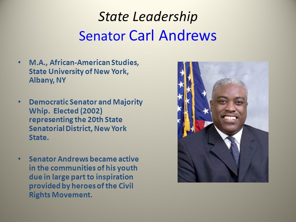 State Leadership Senator Carl Andrews M.A., African-American Studies, State University of New York, Albany, NY Democratic Senator and Majority Whip.
