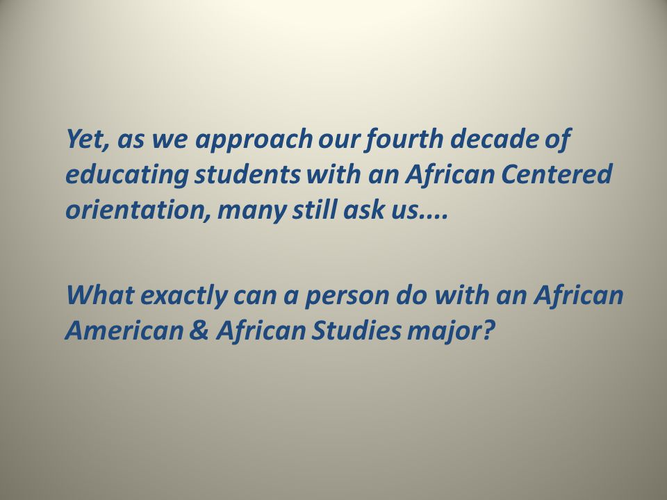 Yet, as we approach our fourth decade of educating students with an African Centered orientation, many still ask us....