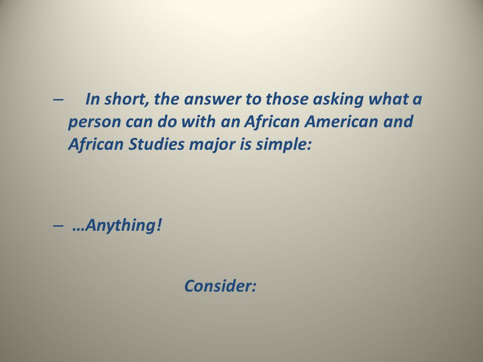 – In short, the answer to those asking what a person can do with an African American and African Studies major is simple: – …Anything! Consider: