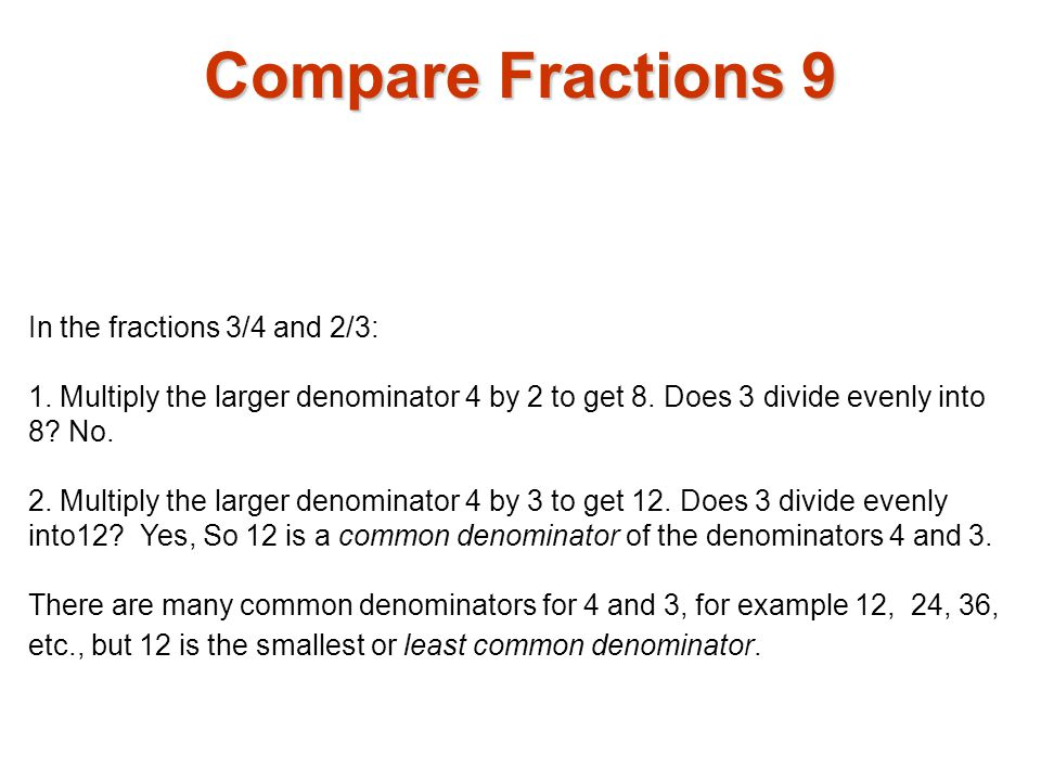 In the fractions 3/4 and 2/3: 1. Multiply the larger denominator 4 by 2 to get 8. Does 3 divide evenly into 8? No. 2. Multiply the larger denominator