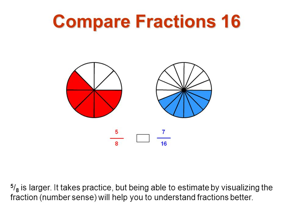 5 / 8 is larger. It takes practice, but being able to estimate by visualizing the fraction (number sense) will help you to understand fractions better