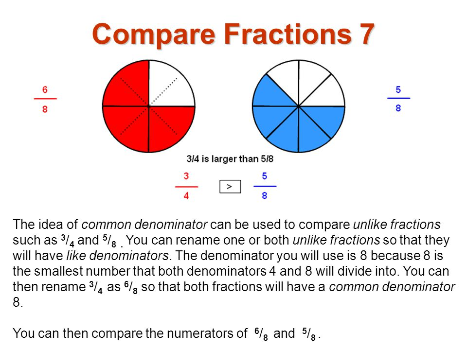The idea of common denominator can be used to compare unlike fractions such as 3 / 4 and 5 / 8. You can rename one or both unlike fractions so that th