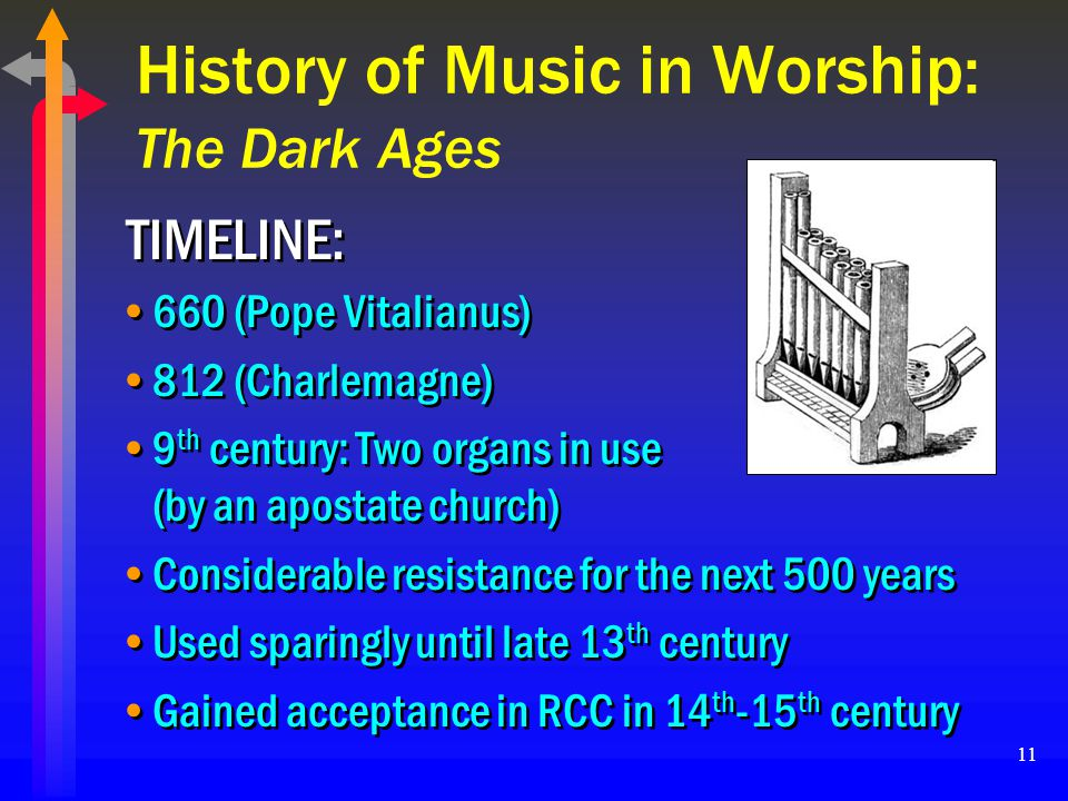11 History of Music in Worship: The Dark Ages 660 (Pope Vitalianus) 812 (Charlemagne) 9 th century: Two organs in use (by an apostate church) Consider