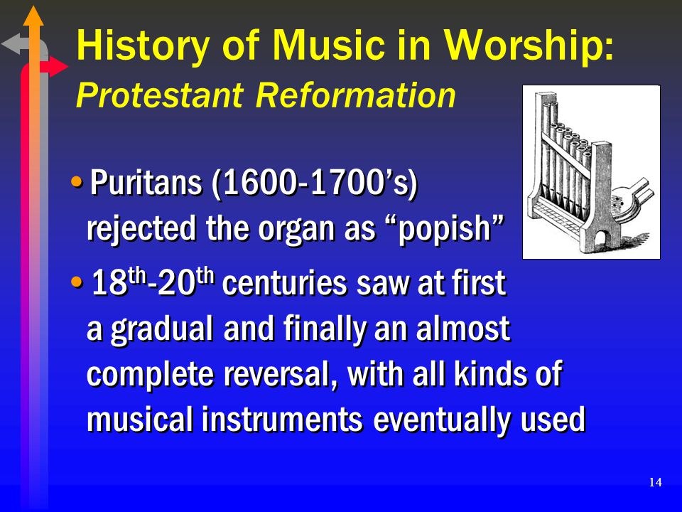 14 History of Music in Worship: Protestant Reformation Puritans (1600-1700s) rejected the organ as popish 18 th -20 th centuries saw at first a gradua