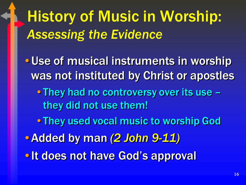 16 History of Music in Worship: Assessing the Evidence Use of musical instruments in worship was not instituted by Christ or apostles They had no cont